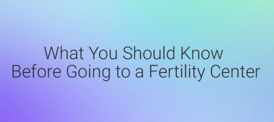 What You Should Know Before You Select A Fertility Center